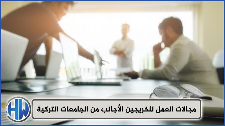 مجالات العمل للخريجين الأجانب من الجامعات التركية
